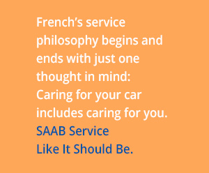 French's SAAB service philosophy begins and ends with just one thought in mind: Caring for your car includes caring for you.
